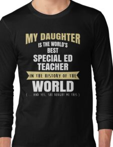 My Daughter Is The World's Best Special Ed Teacher. Cool Gift For Mom And Dad. Long Sleeve T-Shirt
