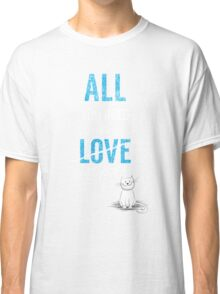 All You Need Is A Cat TShirt Adopt Pet Kids Need Love Too Womens Pets Rescue Ladies Tee Classic T-Shirt