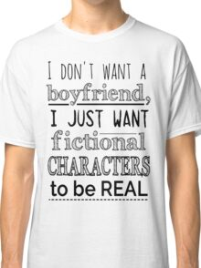 i don't want a boyfriend, I just want fictional characters to be REAL Classic T-Shirt