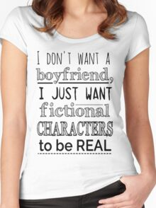 i don't want a boyfriend, I just want fictional characters to be REAL Women's Fitted Scoop T-Shirt