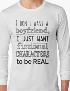 i don't want a boyfriend, I just want fictional characters to be REAL Long Sleeve T-Shirt