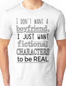 i don't want a boyfriend, I just want fictional characters to be REAL Unisex T-Shirt