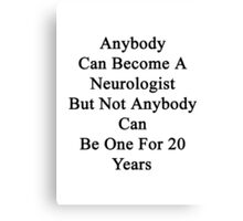 Anybody Can Become A Neurologist But Not Anybody Can Be One For 20 Years  Canvas Print