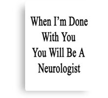 When I'm Done With You You Will Be A Neurologist  Canvas Print