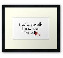 I watch Casualty I know how this ends... Framed Print