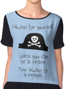Always be yourself, unless you can be a pirate Chiffon Top