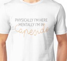 Physically I'm here, mentally I'm in Capeside  Unisex T-Shirt