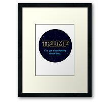 TRUMP - I've got a bad feeling about this... Framed Print