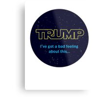 TRUMP - I've got a bad feeling about this... Metal Print
