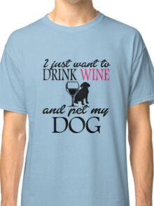 I just want to drink wine and pet my dog Classic T-Shirt
