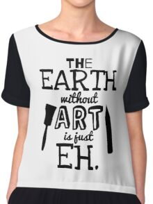 The Earth Without Art Is Just Eh Chiffon Top