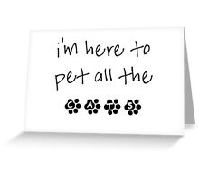 I'm here to pet all the cats Greeting Card