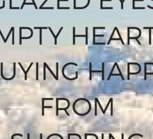 Glazed Eyes, Empty Hearts, Buying Happy From Shopping Carts Sticker