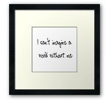 I can't imagine a world without me  Framed Print