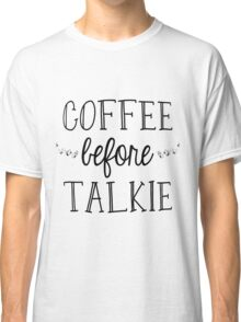 Coffee Before Talkie Classic T-Shirt