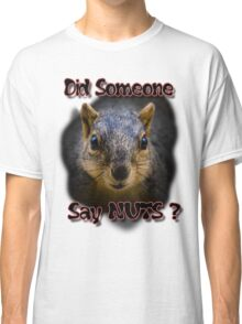 Did Someone Say Nuts? Classic T-Shirt