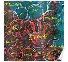 Please Stop Before You Say Something That Will Burst My Bubble Poster