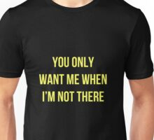 you only want me when i'm not there Unisex T-Shirt