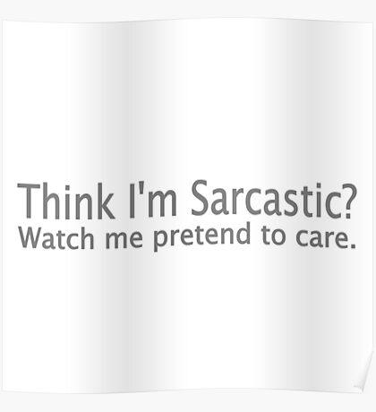 Think I'm Sarcastic? Watch Me Pretend To Care Poster