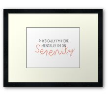 Physically I'm here, mentally I'm on Serenity Framed Print