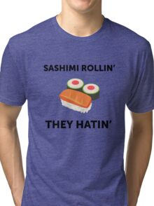 Sashimi Rollin'. They Hatin'.  Tri-blend T-Shirt