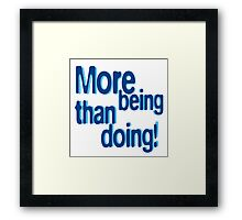 More being than doing! Framed Print