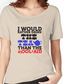 I would rather drink the tea than the cool aid Women's Relaxed Fit T-Shirt