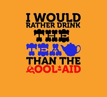 I would rather drink the tea than the cool aid Unisex T-Shirt