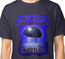 They mostly come at night. Mostly. Classic T-Shirt