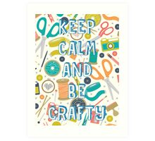 KEEP CALM AND BE CRAFTY Art Print
