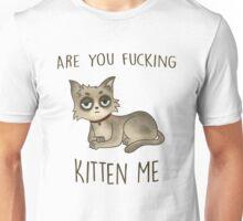 Are you fucking kitten me. Unisex T-Shirt