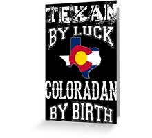TEXAN BY LUCK - COLORADAN BY BIRTH Greeting Card