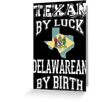TEXAN BY LUCK - DELAWAREAN BY BIRTH Greeting Card