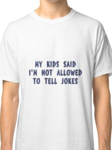 My Kids Said I'm Not Allowed To Tell Jokes Classic T-Shirt