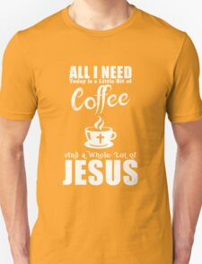 All I Need Today Is A Little Bit Coffee And Jesus T-Shirt