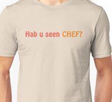 Hab u seen CHEF? Unisex T-Shirt