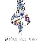 We're all mad here - floral  by peggieprints