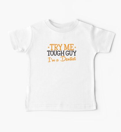 Try me tough guy I'm a DENTIST! Baby Tee