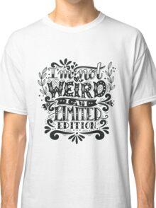 I'm not weird, I am limited edition. Classic T-Shirt