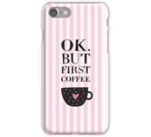 Ok, but first coffee!!!!!! iPhone Case/Skin
