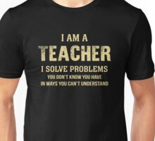 I Am A Teacher. I solve Problems In Ways You Can't Understand. Cool Gift Unisex T-Shirt