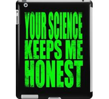 Your SCIENCE keeps me HONEST iPad Case/Skin