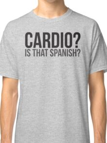 Cardio? Is That Spanish? Classic T-Shirt