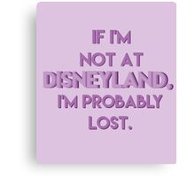 If I'm Not At Disneyland, I'm Probably Lost. Canvas Print
