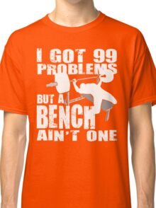 I Got 99 Problems But A Bench Ain't One Classic T-Shirt