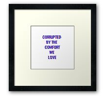Corrupted by the comfort we love Framed Print