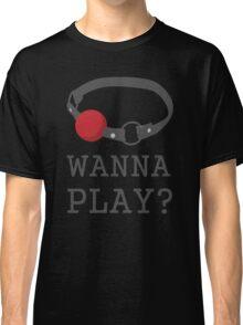 Wanna Play? Ball Gag BDSM T-shirt Classic T-Shirt