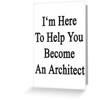 I'm Here To Help You Become An Architect Greeting Card