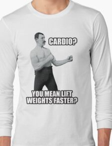 Cardio? You Mean Lift Weights Faster? Long Sleeve T-Shirt
