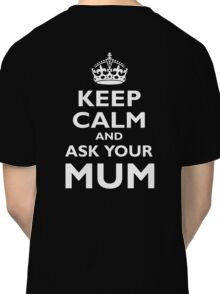 KEEP CALM, AND ASK YOUR MUM, White on Black Classic T-Shirt
